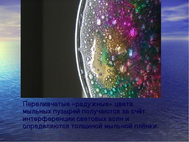 Переливчатые «радужные» цвета мыльных пузырей получаются за счёт интерференци...