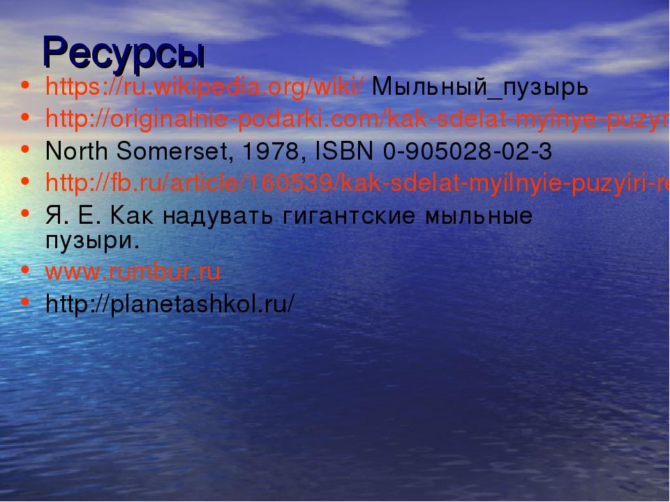 Ресурсы https://ru.wikipedia.org/wiki/ Мыльный_пузырь http://originalnie-poda...