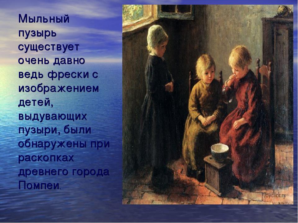 Мыльный пузырь существует очень давно ведь фрески с изображением детей, выдув...