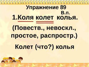 Упражнение 89 1.Коля колет . Колет (что?) колья колья В.п. (Повеств., невоскл