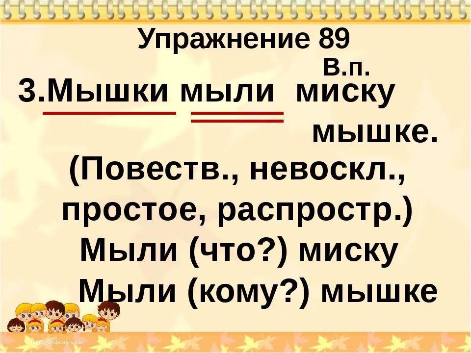 Упражнение 89 3.Мышки мыли мышке. Мыли (что?) миску миску В.п. Мыли (кому?) м...