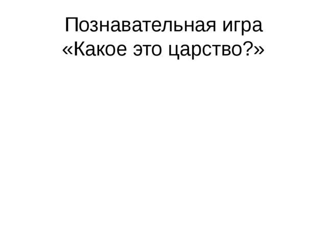 Познавательная игра «Какое это царство?»