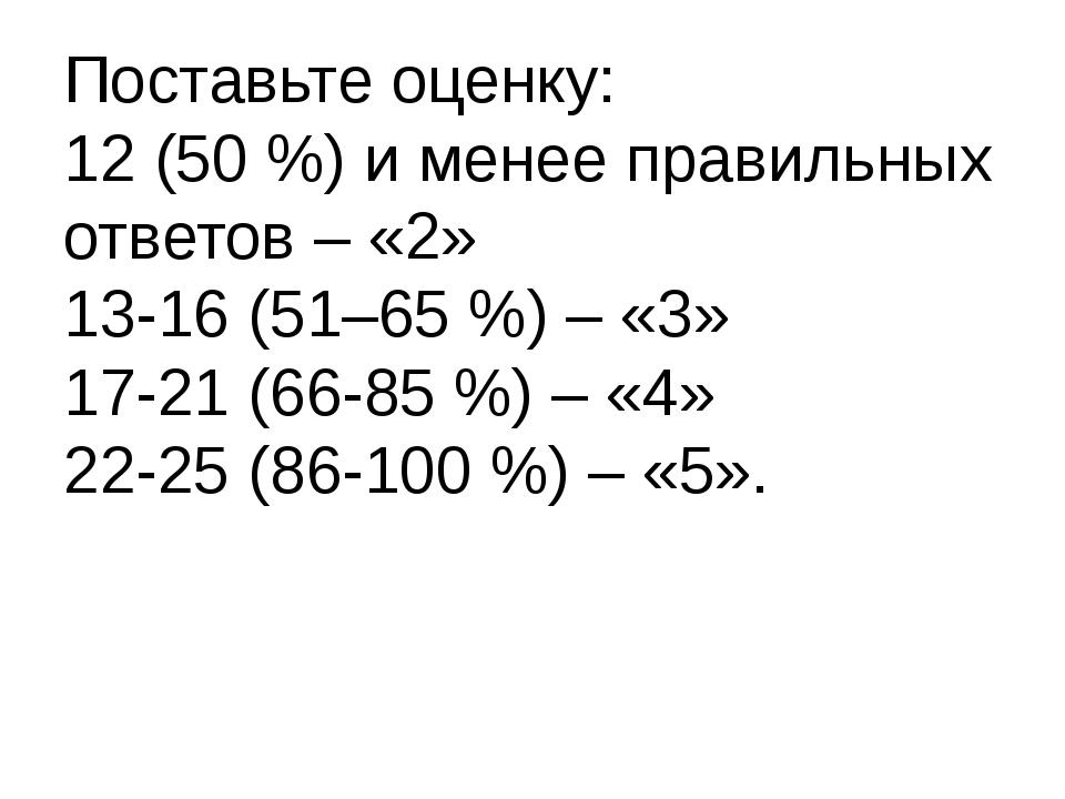 Поставьте оценку: 12 (50 %) и менее правильных ответов – «2» 13-16 (51–65 %)...