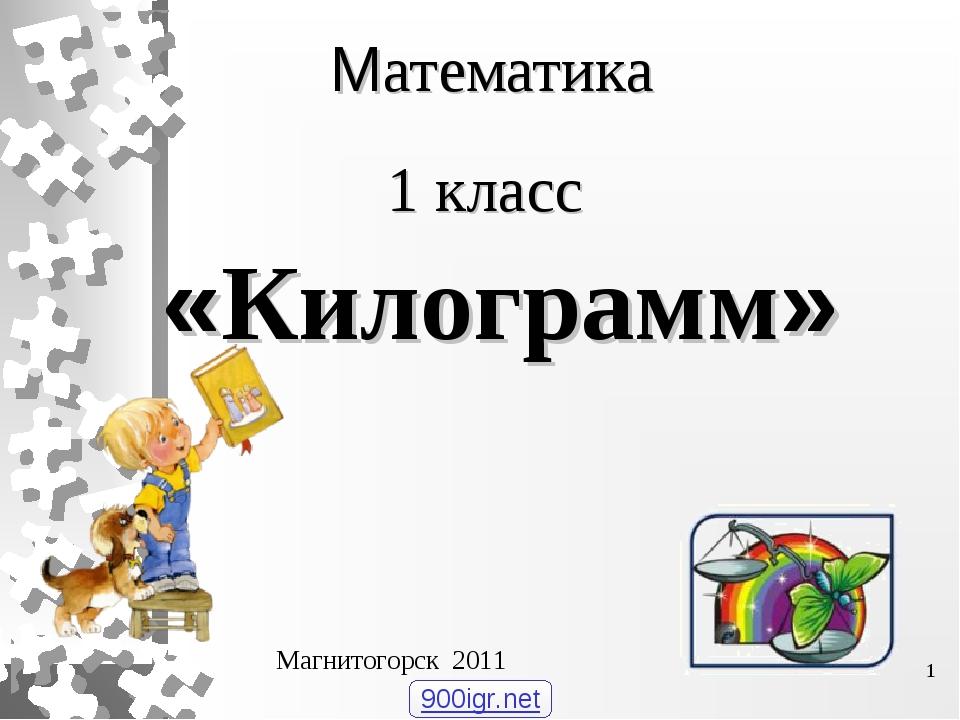 Математика 1 класс «Килограмм» Магнитогорск 2011 * 900igr.net