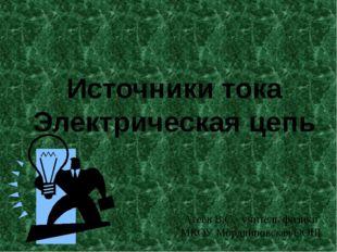 Источники тока Электрическая цепь Агеев В.С.- учитель физики МКОУ Мордвиновск