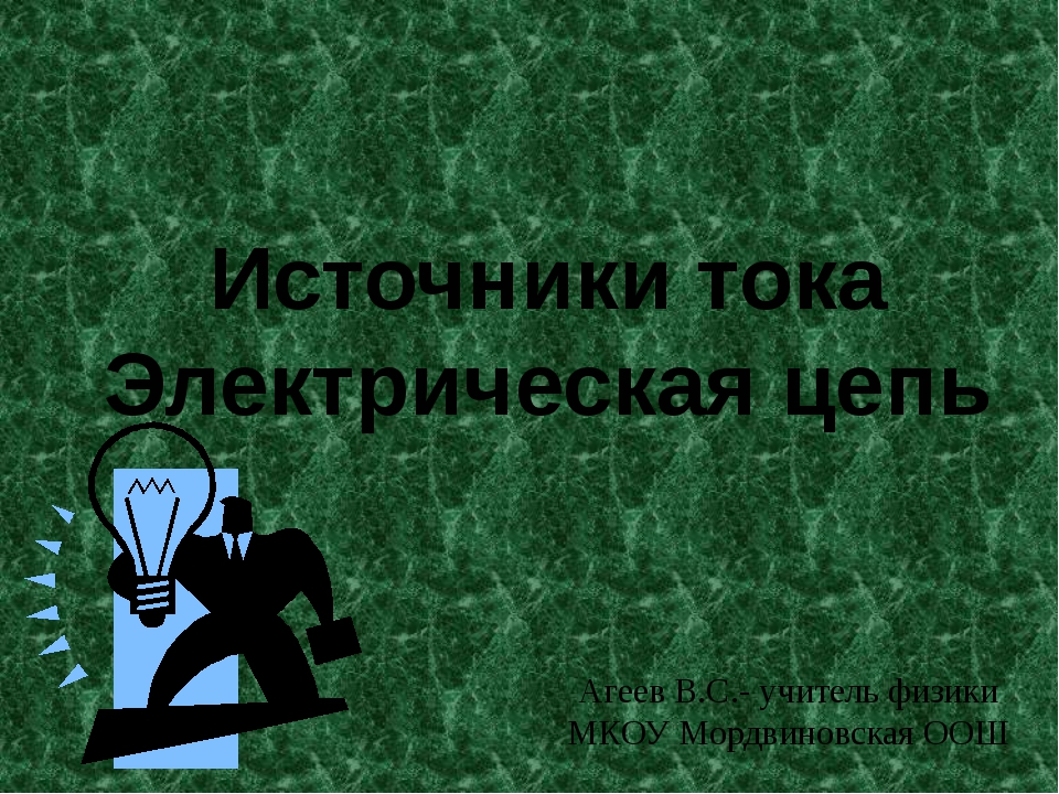 Источники тока Электрическая цепь Агеев В.С.- учитель физики МКОУ Мордвиновск...