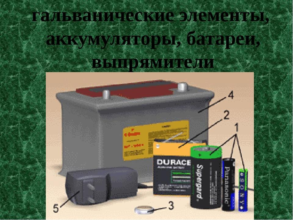 гальванические элементы, аккумуляторы, батареи, выпрямители