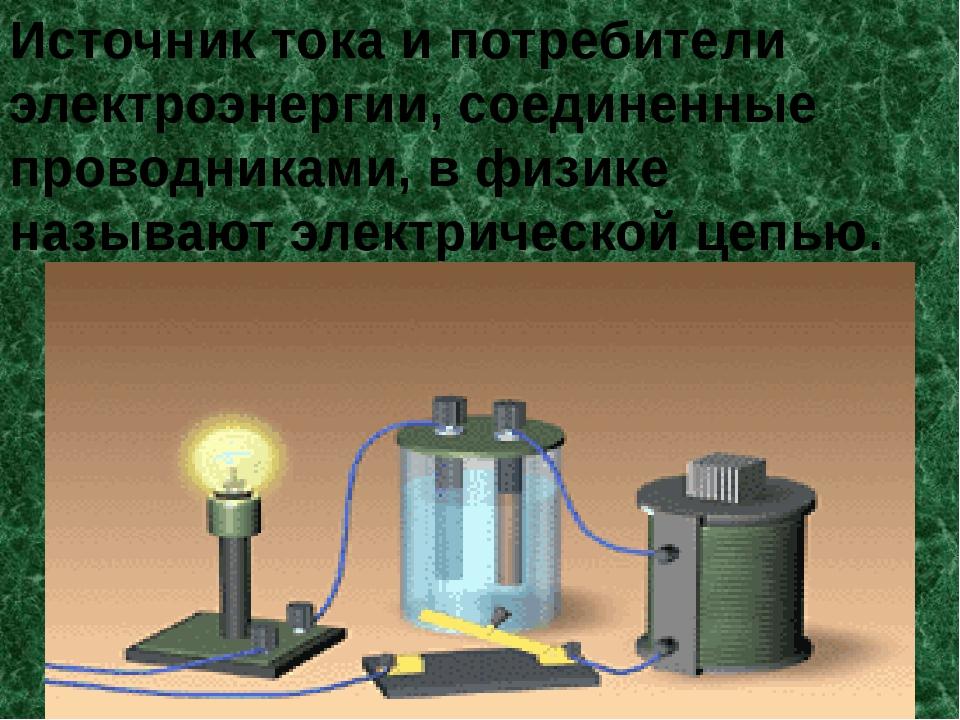 Источник тока и потребители электроэнергии, соединенные проводниками, в физик...