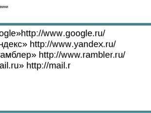 Поисковики Google»http://www.google.ru/ «Яндекс» http://www.yandex.ru/ «Рамбл