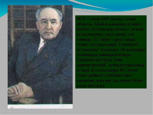 М.О. Әуезов 1897 жылы Семей облысы, Абай ауданында дүниеге келген. Алғашында...