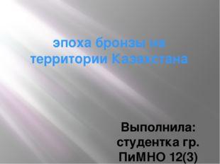 эпоха бронзы на территории Казахстана Выполнила: студентка гр. ПиМНО 12(3) Ке