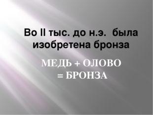 Во II тыс. до н.э. была изобретена бронза МЕДЬ + ОЛОВО = БРОНЗА
