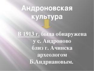 Андроновская культура В 1913 г. была обнаружена у с. Андроново близ г. Ачинск