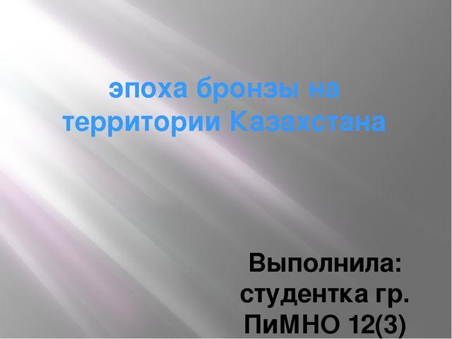 эпоха бронзы на территории Казахстана Выполнила: студентка гр. ПиМНО 12(3) Ке...