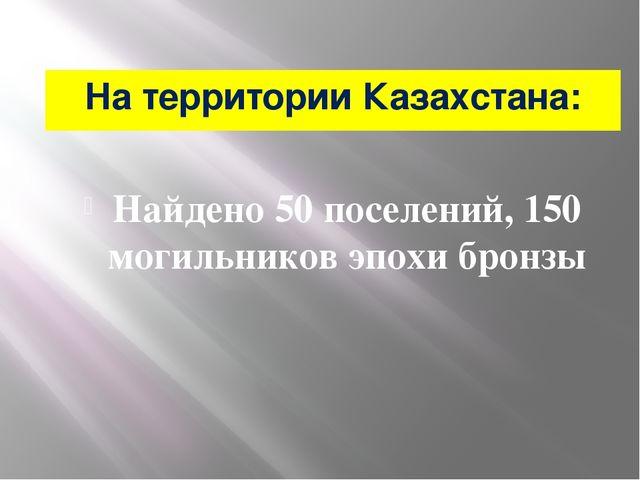 На территории Казахстана: Найдено 50 поселений, 150 могильников эпохи бронзы