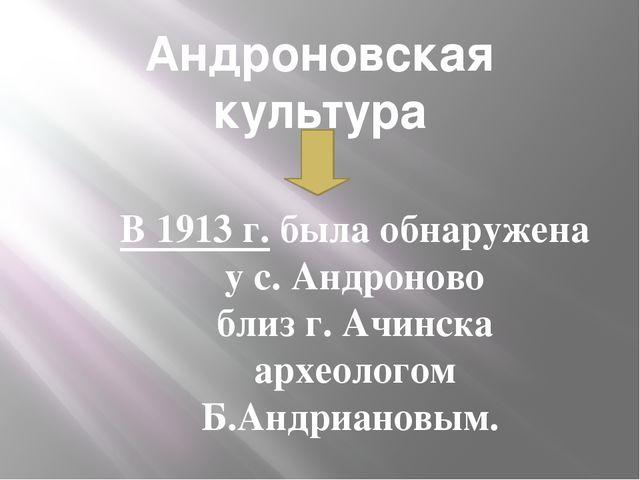 Андроновская культура В 1913 г. была обнаружена у с. Андроново близ г. Ачинск...