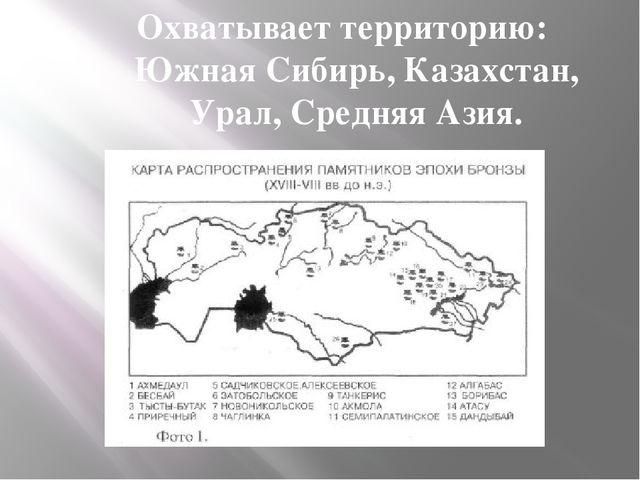 Охватывает территорию: Южная Сибирь, Казахстан, Урал, Средняя Азия.