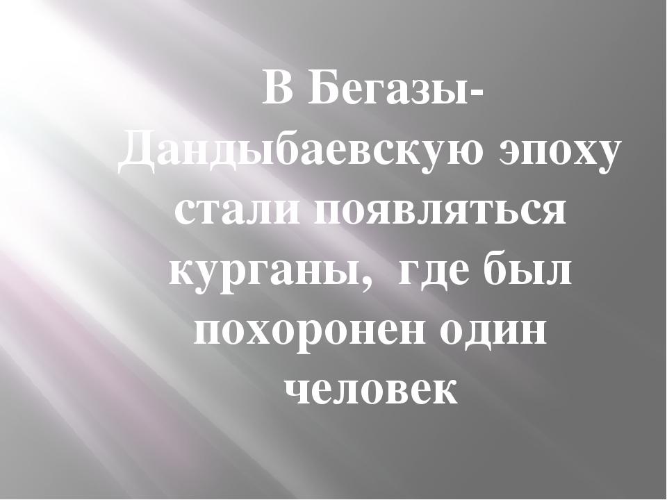 В Бегазы-Дандыбаевскую эпоху стали появляться курганы, где был похоронен оди...