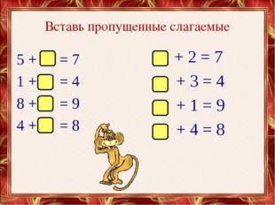 Вставь пропущенные слагаемые 5 + = 7 1 + = 4 8 + = 9 4 + = 8 + 2 = 7 + 3 = 4