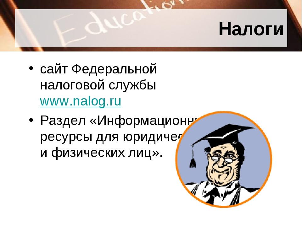 Налоги сайт Федеральной налоговой службыwww.nalog.ru Раздел «Информационные...