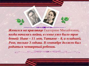 Женился на красавице Екатерине Михайловне, когда началась война, в семье уже