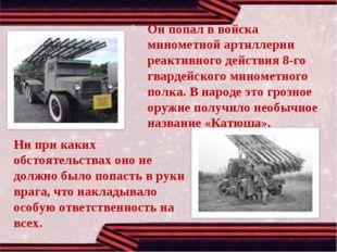Он попал в войска минометной артиллерии реактивного действия 8-го гвардейског