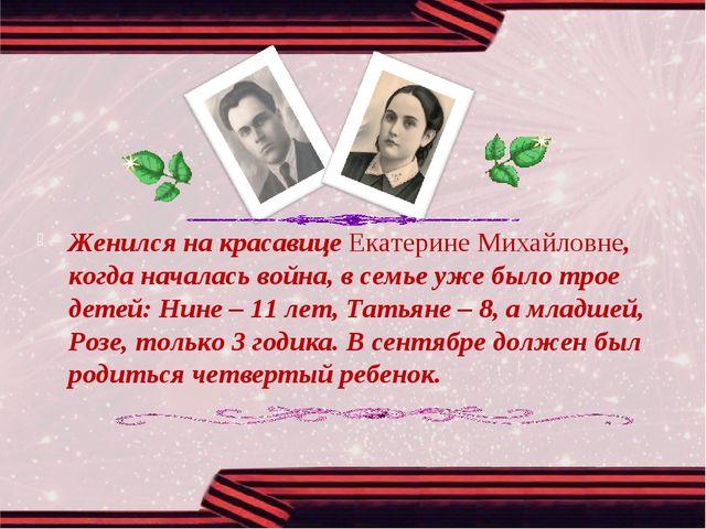 Женился на красавице Екатерине Михайловне, когда началась война, в семье уже...