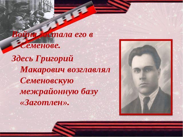 Война застала его в Семенове. Здесь Григорий Макарович возглавлял Семеновскую...
