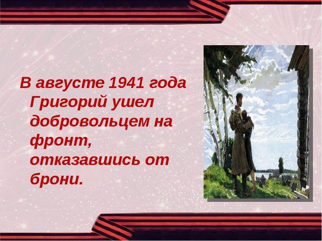 В августе 1941 года Григорий ушел добровольцем на фронт, отказавшись от брони.