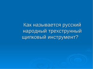 Как называется русский народный трехструнный щипковый инструмент?
