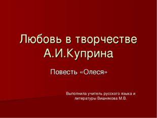 Любовь в творчестве А.И.Куприна Повесть «Олеся» Выполнила учитель русского яз