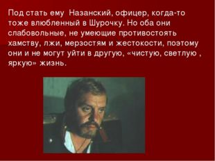 Под стать ему Назанский, офицер, когда-то тоже влюбленный в Шурочку. Но оба о
