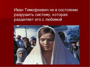 Иван Тимофеевич не в состоянии разрушить систему, которая разделяет его с люб