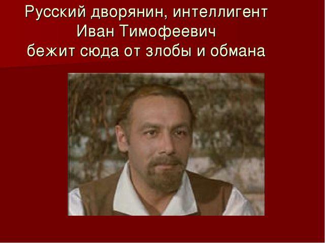 Русский дворянин, интеллигент Иван Тимофеевич бежит сюда от злобы и обмана