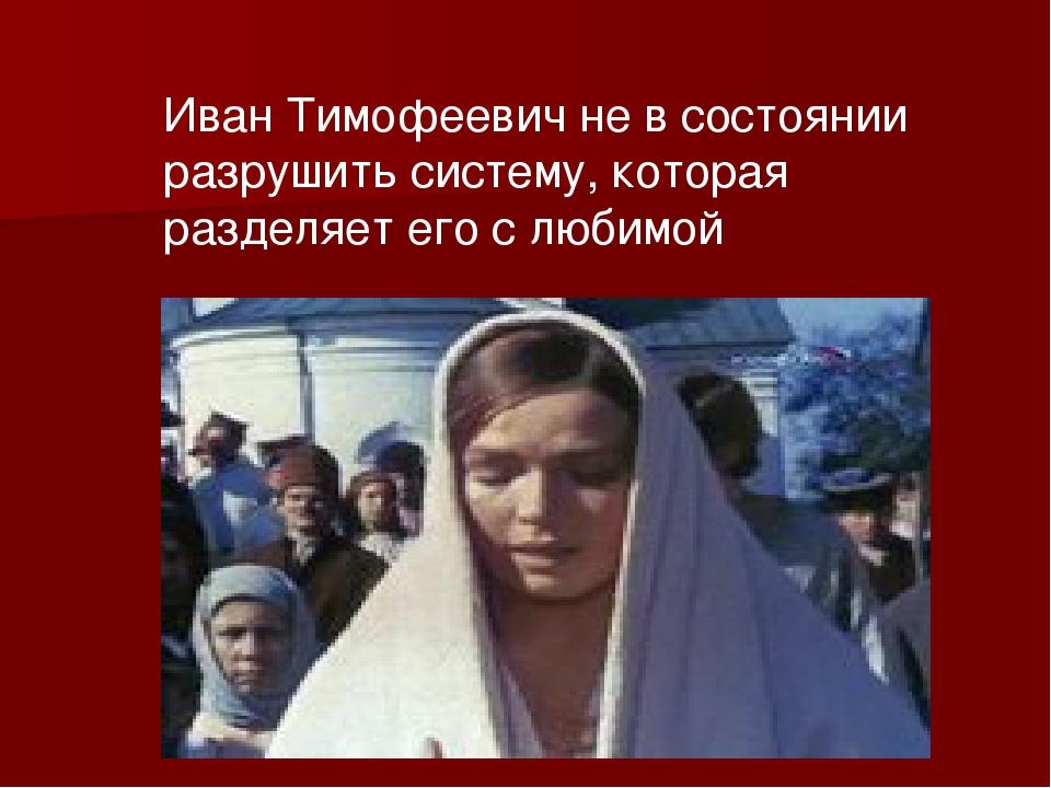 Иван Тимофеевич не в состоянии разрушить систему, которая разделяет его с люб...