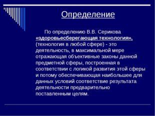 Определение По определению В.В. Серикова «здоровьесберегающая технология», (т