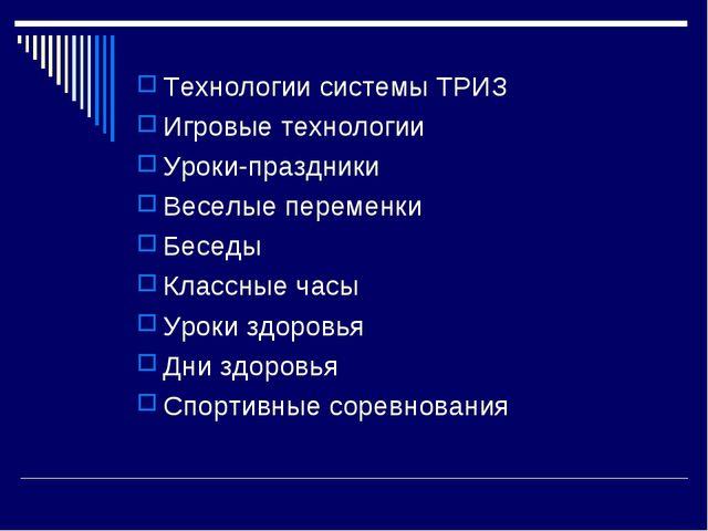 Технологии системы ТРИЗ Игровые технологии Уроки-праздники Веселые переменки...