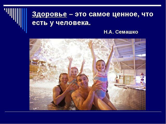 Здоровье – это самое ценное, что есть у человека. Н.А. Семашко
