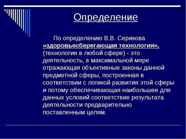 Определение По определению В.В. Серикова «здоровьесберегающая технология», (т...