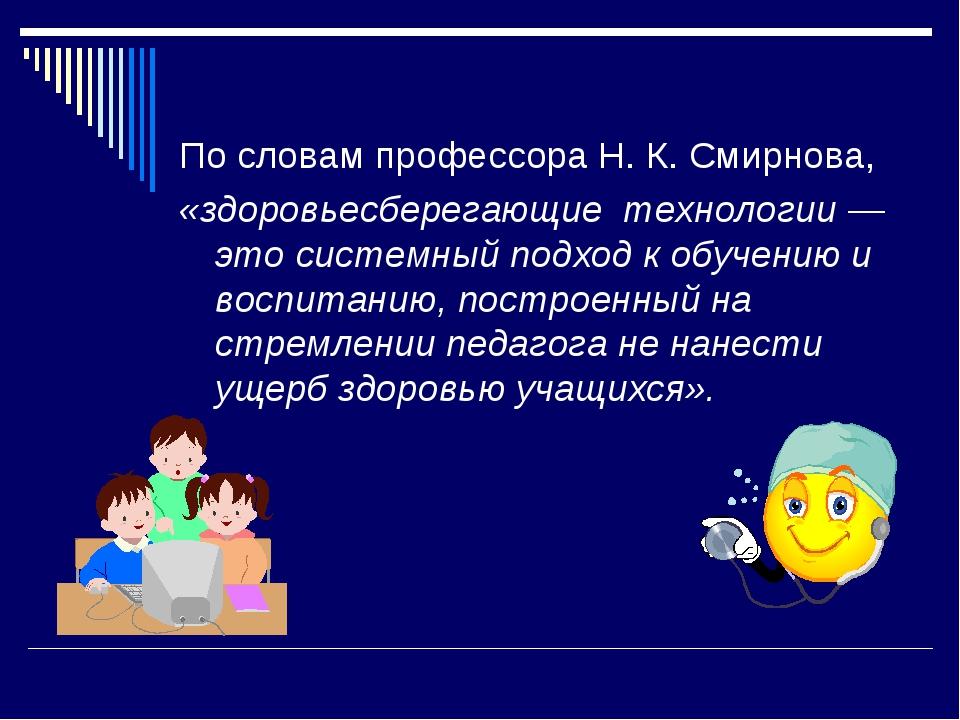По словам профессора Н. К. Смирнова, «здоровьесберегающие технологии — это си...