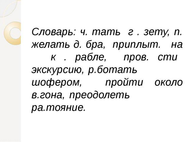 Словарь: ч. тать г . зету, п. желать д. бра, приплыт. на к . рабле, пров. ст...