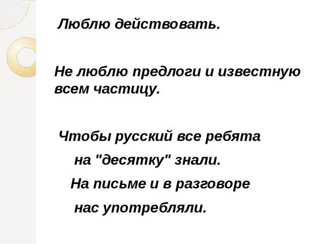 Люблю действовать. Не люблю предлоги и известную всем частицу. Чтобы русский...