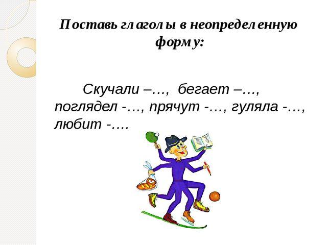 Поставь глаголы в неопределенную форму:  Скучали –…, бегает –…, поглядел -…,...