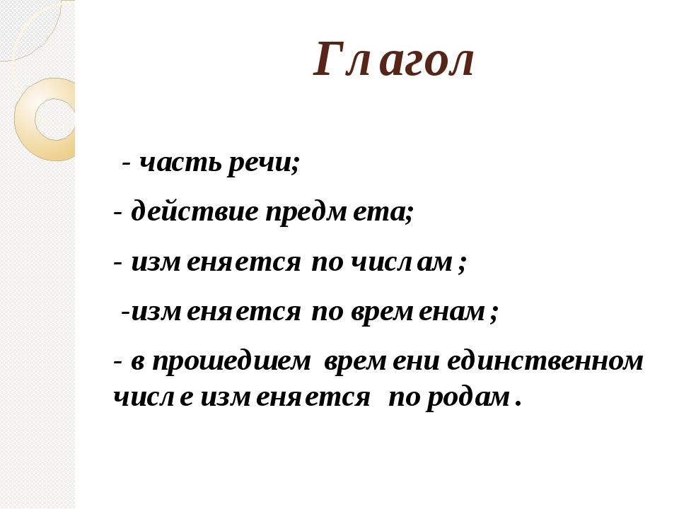 Глагол - часть речи; - действие предмета; - изменяется по числам; -изменяетс...