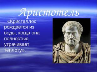 Аристотель    «Кристаллос рождается из воды, когда она полностью утрачивает