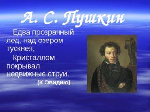 А. С. Пушкин     Едва прозрачный лед, над озером тускнея,    Кристаллом пок