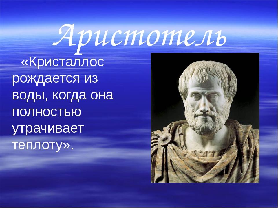 Аристотель    «Кристаллос рождается из воды, когда она полностью утрачивает...