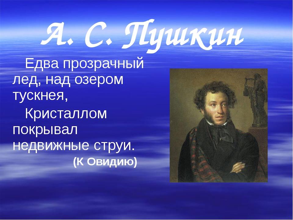 А. С. Пушкин     Едва прозрачный лед, над озером тускнея,    Кристаллом пок...
