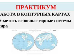 ПРАКТИКУМ РАБОТА В КОНТУРНЫХ КАРТАХ Отметить основные горные системы мира