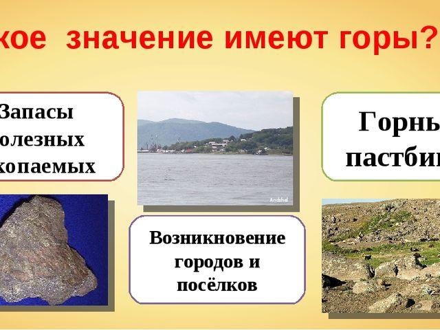 Какое значение имеют горы? Запасы полезных ископаемых Возникновение городов и...